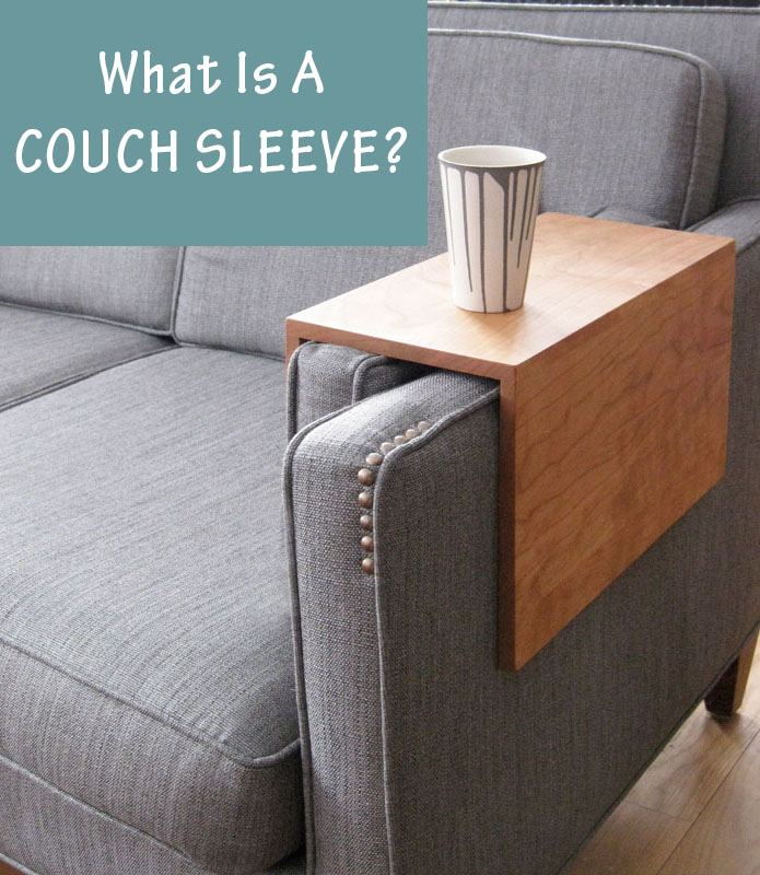 What is a couch sleeve? Couch sleeves are also known as an arm cover, sofa sleeve, armrest table or arm wrap. Most commonly made of wood, a couch sleeve is the solution to having to reach all the way to the coffee table to grab the TV remote, your cup of coffee, a book, or anything else that's always too far away.